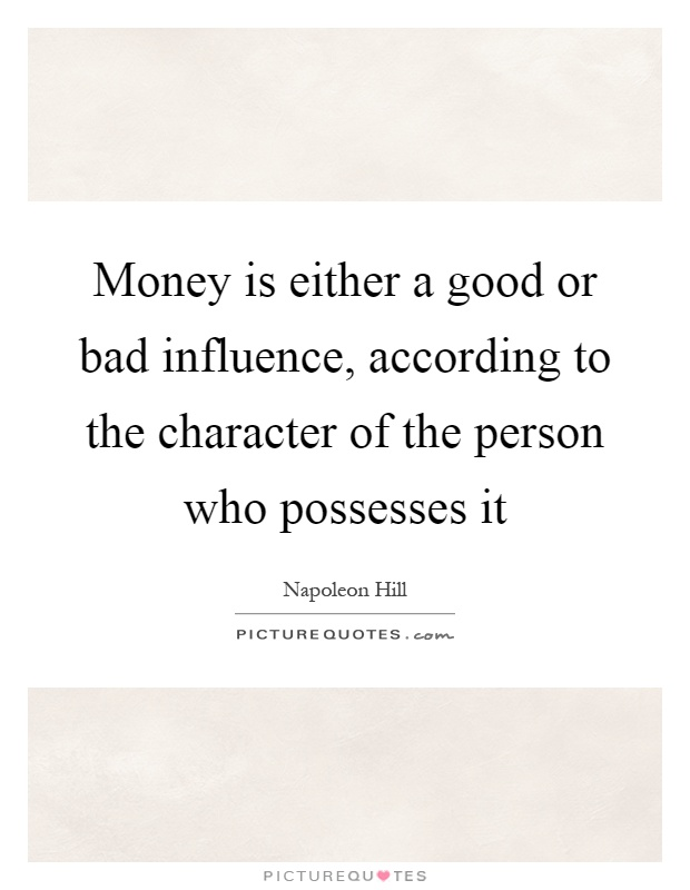 Money is either a good or bad influence, according to the character of the person who possesses it Picture Quote #1