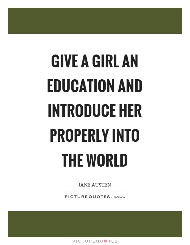 Give a girl an education and introduce her properly into the world Picture Quote #1