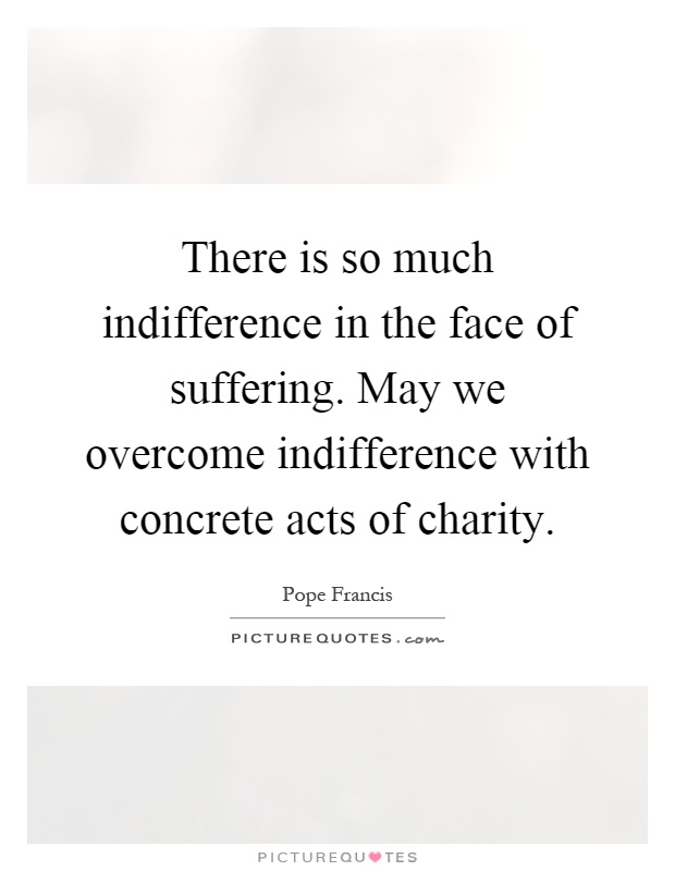 There is so much indifference in the face of suffering. May we overcome indifference with concrete acts of charity Picture Quote #1