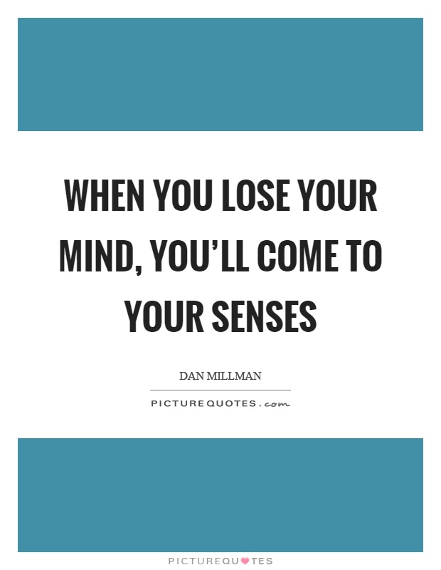 When you lose your mind, you'll come to your senses Picture Quote #1