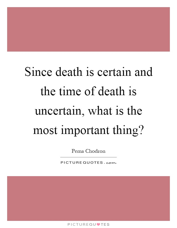 One Thing Is Certain Quotes: Since Death Is Certain And The Time Of Death Is Uncertain