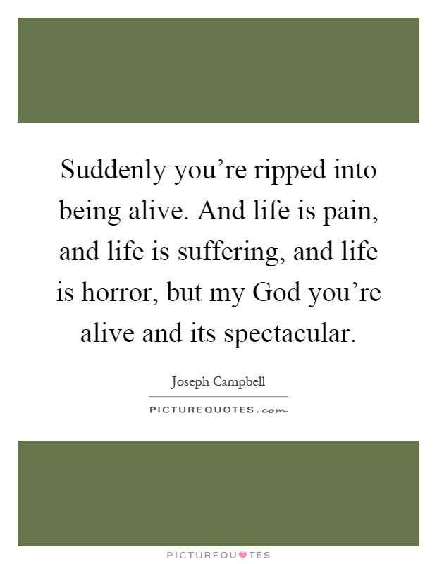 Suddenly you're ripped into being alive. And life is pain, and life is suffering, and life is horror, but my God you're alive and its spectacular Picture Quote #1