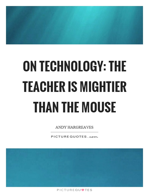 On technology: The teacher is mightier than the mouse Picture Quote #1