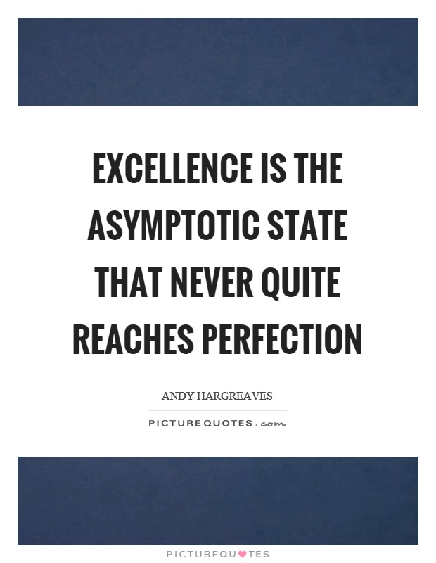Excellence is the asymptotic state that never quite reaches perfection Picture Quote #1