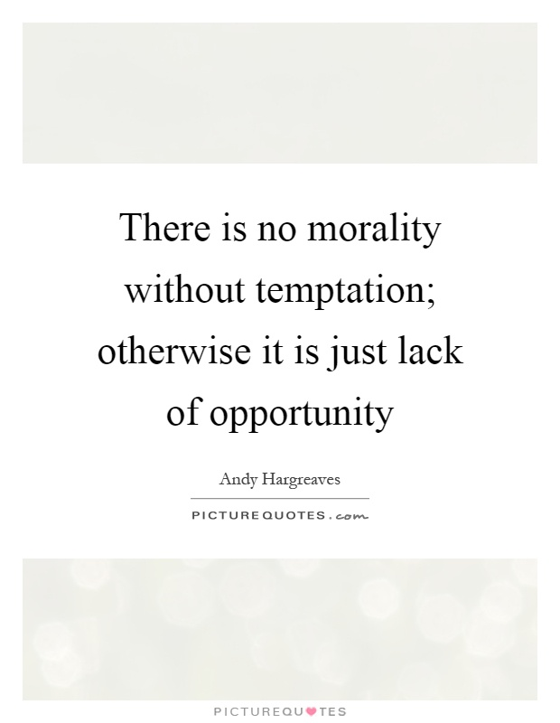 There is no morality without temptation; otherwise it is just lack of opportunity Picture Quote #1