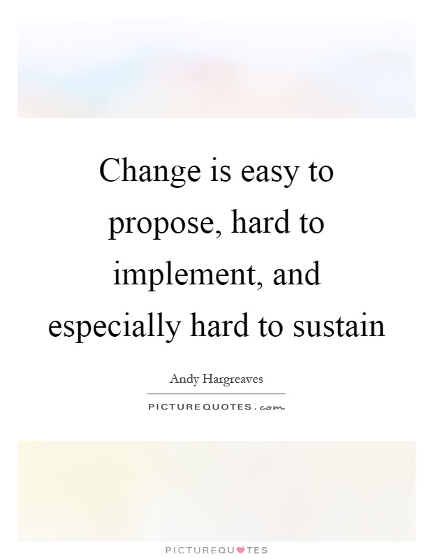 Change is easy to propose, hard to implement, and especially hard to sustain Picture Quote #1