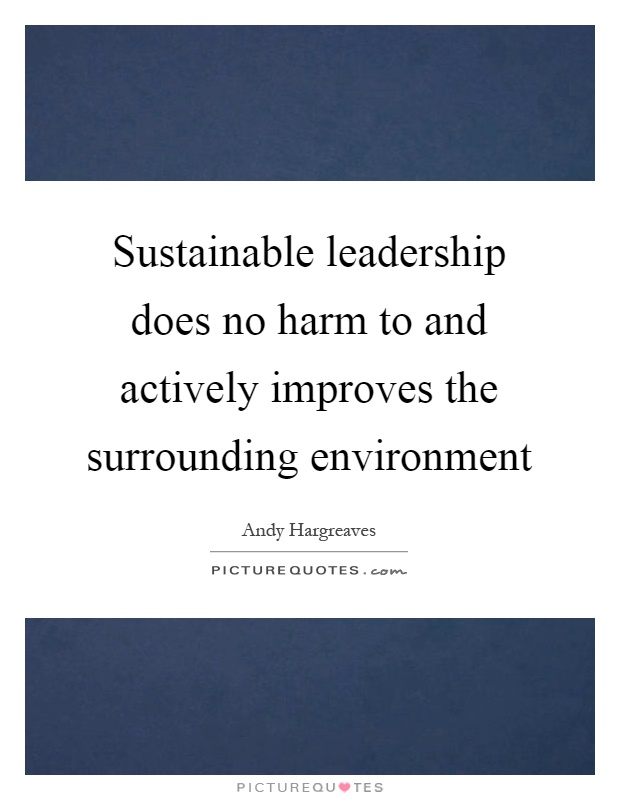 Sustainable leadership does no harm to and actively improves the surrounding environment Picture Quote #1