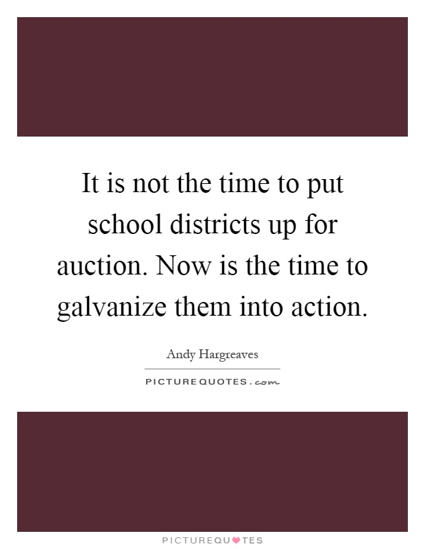 It is not the time to put school districts up for auction. Now is the time to galvanize them into action Picture Quote #1