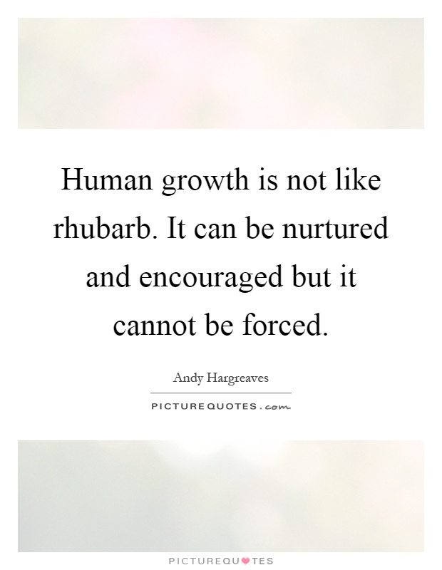 Human growth is not like rhubarb. It can be nurtured and encouraged but it cannot be forced Picture Quote #1