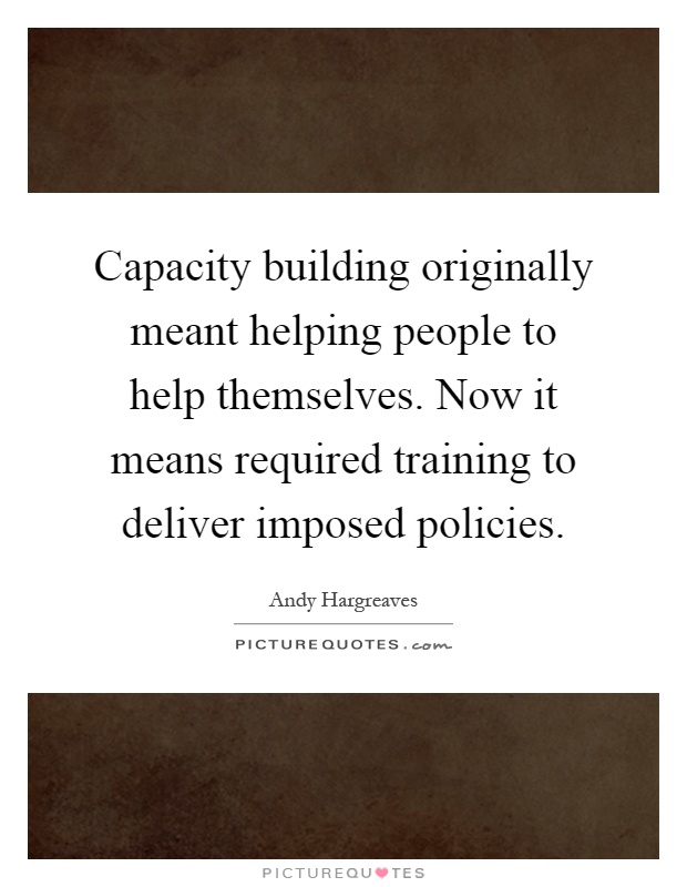 Capacity building originally meant helping people to help themselves. Now it means required training to deliver imposed policies Picture Quote #1