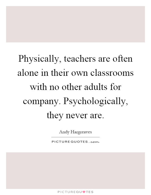 Physically, teachers are often alone in their own classrooms with no other adults for company. Psychologically, they never are Picture Quote #1
