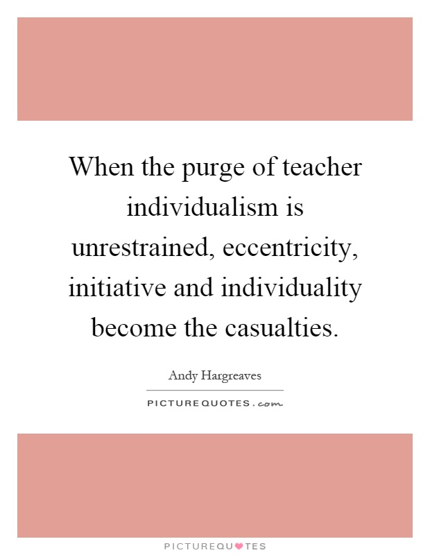 When the purge of teacher individualism is unrestrained, eccentricity, initiative and individuality become the casualties Picture Quote #1