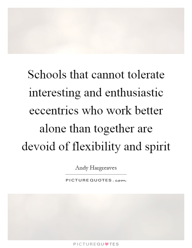 Schools that cannot tolerate interesting and enthusiastic eccentrics who work better alone than together are devoid of flexibility and spirit Picture Quote #1