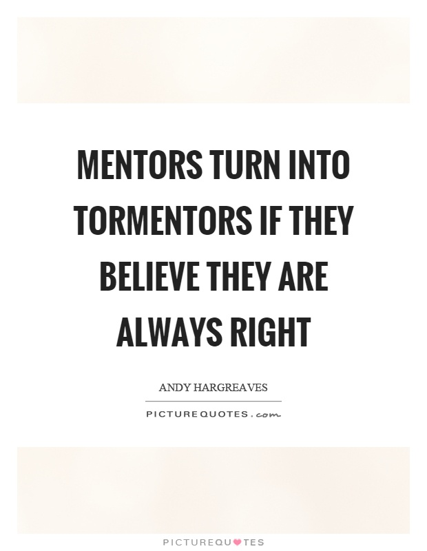 Mentors turn into tormentors if they believe they are always right Picture Quote #1