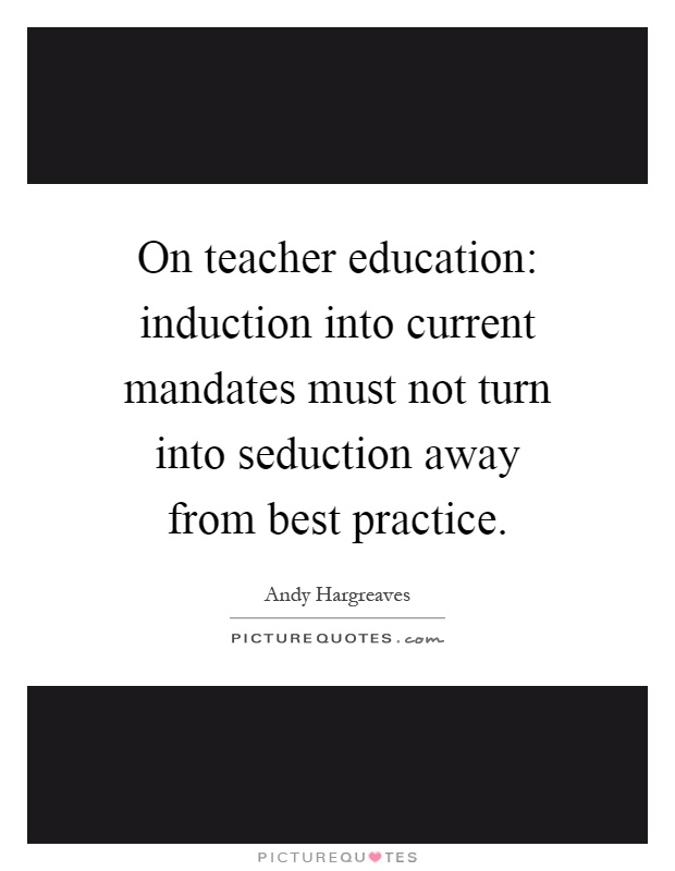 On teacher education: induction into current mandates must not turn into seduction away from best practice Picture Quote #1