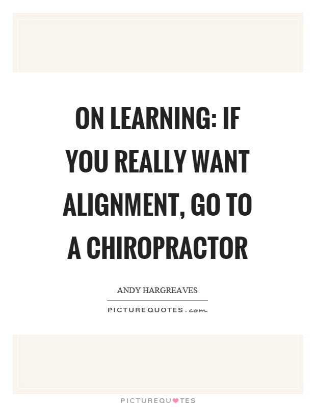 On learning: if you really want alignment, go to a chiropractor Picture Quote #1