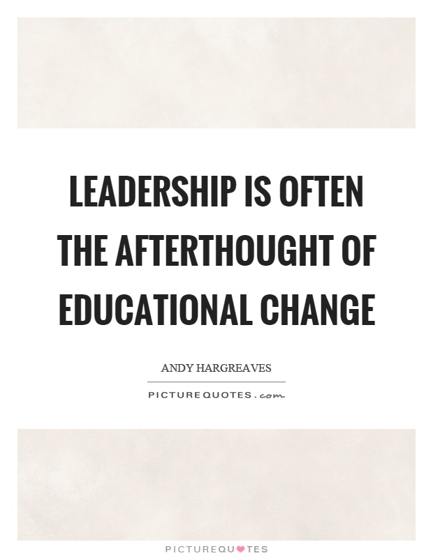 Leadership is often the afterthought of educational change Picture Quote #1