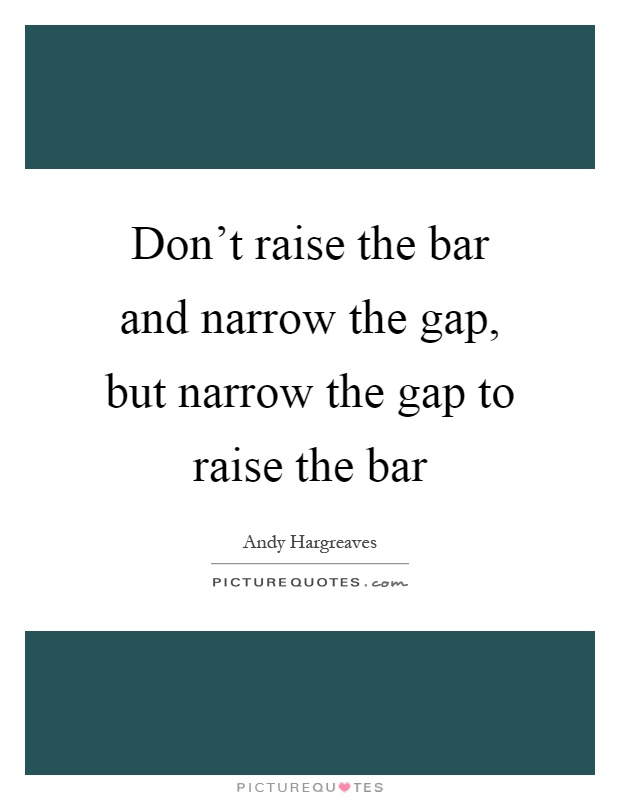Don't raise the bar and narrow the gap, but narrow the gap to raise the bar Picture Quote #1