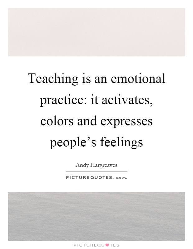 Teaching is an emotional practice: it activates, colors and expresses people's feelings Picture Quote #1