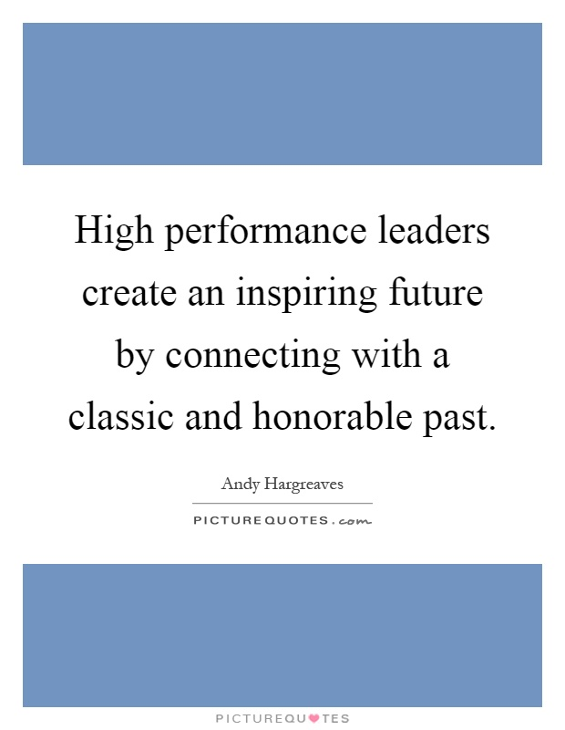 High performance leaders create an inspiring future by connecting with a classic and honorable past Picture Quote #1