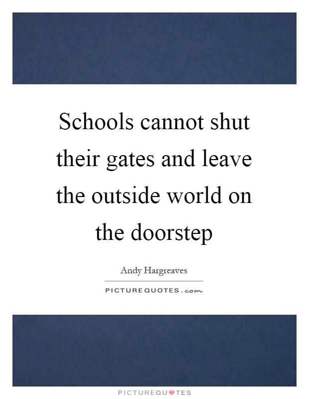 Schools cannot shut their gates and leave the outside world on the doorstep Picture Quote #1
