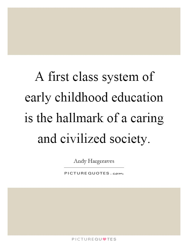 A first class system of early childhood education is the hallmark of a caring and civilized society Picture Quote #1