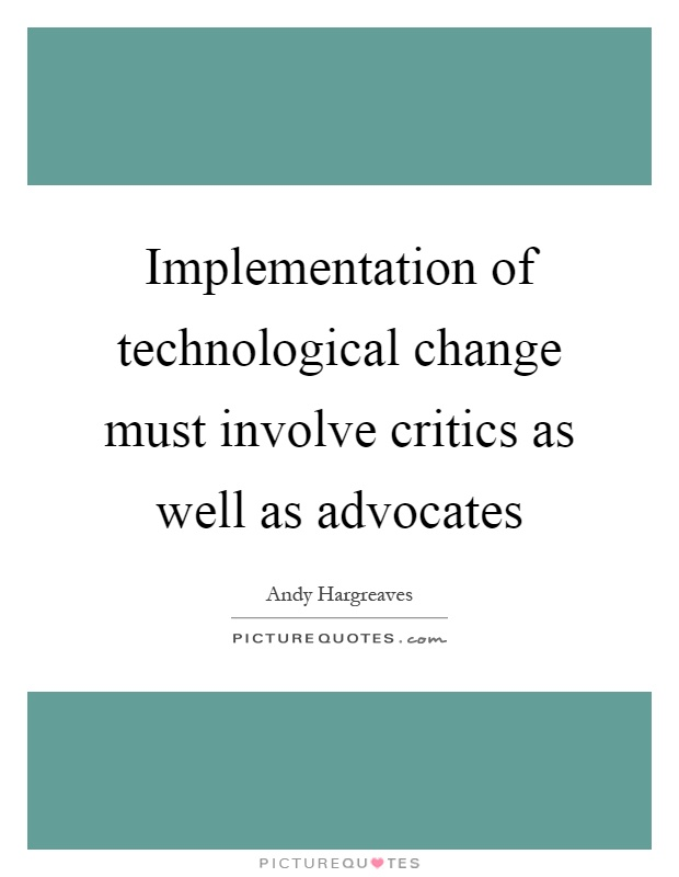 Implementation of technological change must involve critics as well as advocates Picture Quote #1