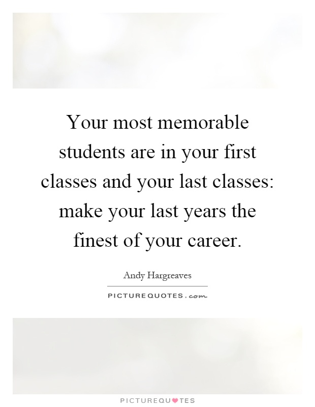 Your most memorable students are in your first classes and your last classes: make your last years the finest of your career Picture Quote #1