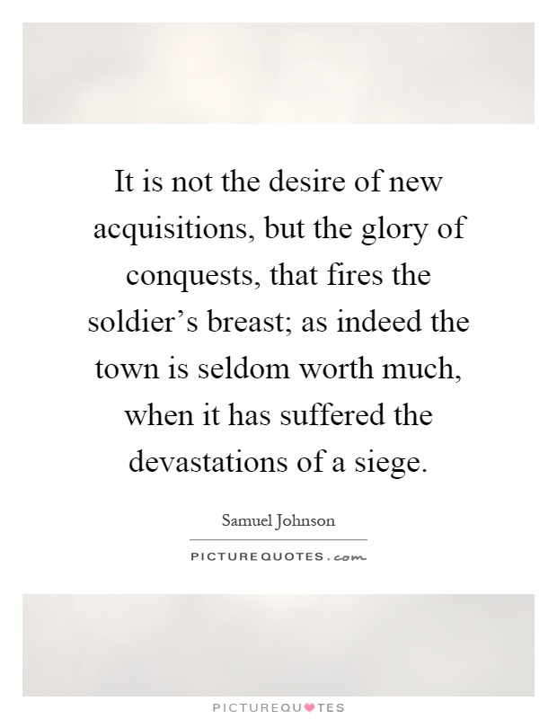 It is not the desire of new acquisitions, but the glory of conquests, that fires the soldier's breast; as indeed the town is seldom worth much, when it has suffered the devastations of a siege Picture Quote #1
