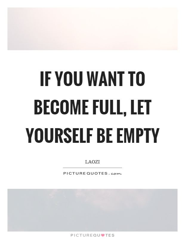 If you want to become full, let yourself be empty Picture Quote #1