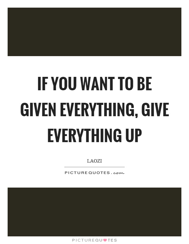 If you want to be given everything, give everything up Picture Quote #1