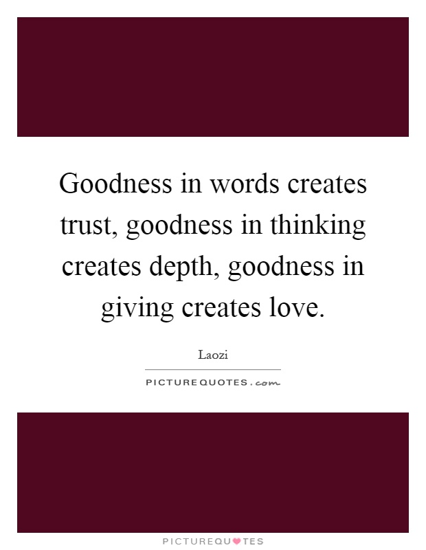 Goodness in words creates trust, goodness in thinking creates depth, goodness in giving creates love Picture Quote #1