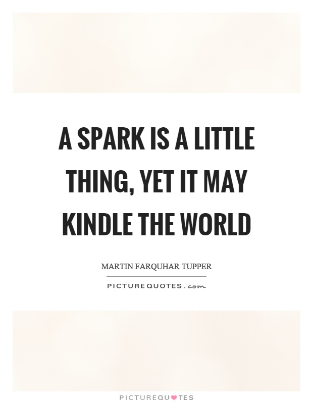 A spark is a little thing, yet it may kindle the world Picture Quote #1