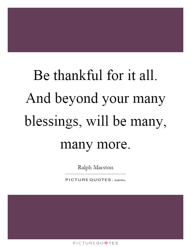 Be thankful for it all. And beyond your many blessings, will be many, many more Picture Quote #1