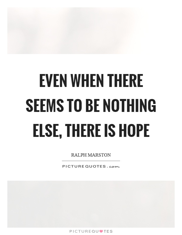 Even when there seems to be nothing else, there is hope Picture Quote #1