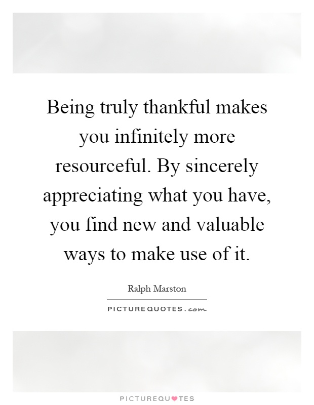 Being truly thankful makes you infinitely more resourceful. By sincerely appreciating what you have, you find new and valuable ways to make use of it Picture Quote #1