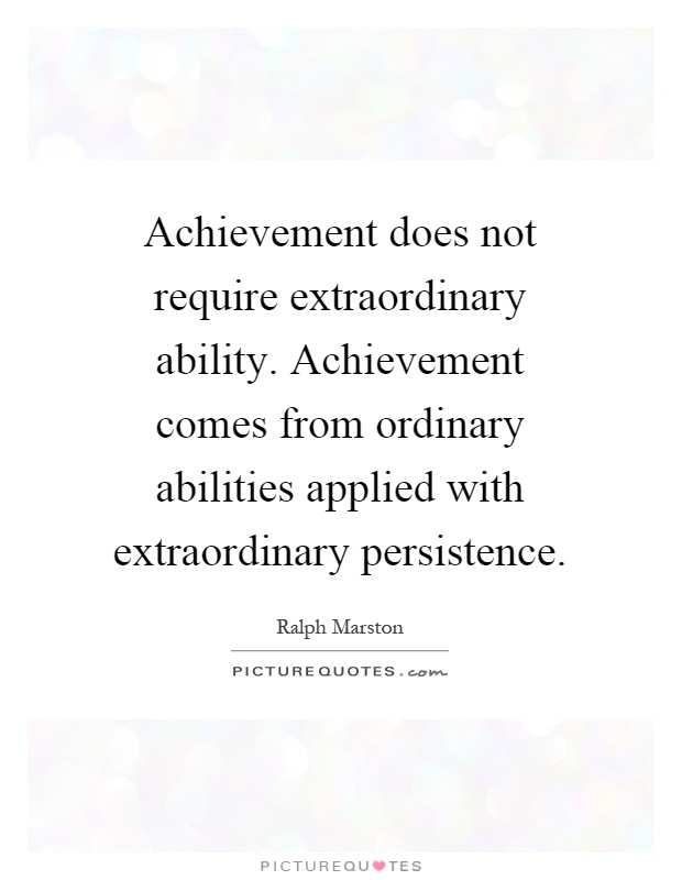 Achievement does not require extraordinary ability. Achievement comes from ordinary abilities applied with extraordinary persistence Picture Quote #1