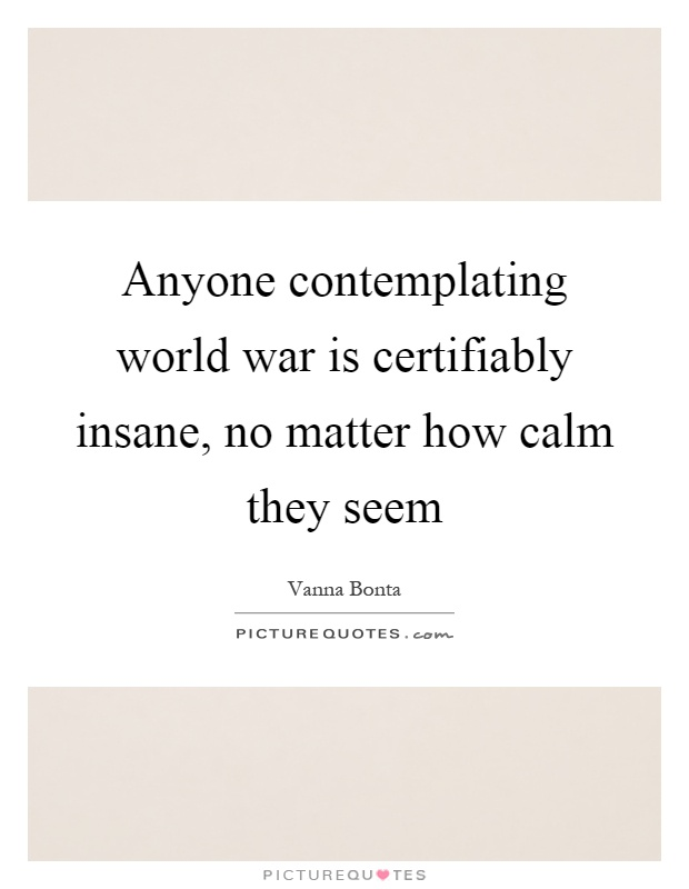 Anyone contemplating world war is certifiably insane, no matter how calm they seem Picture Quote #1