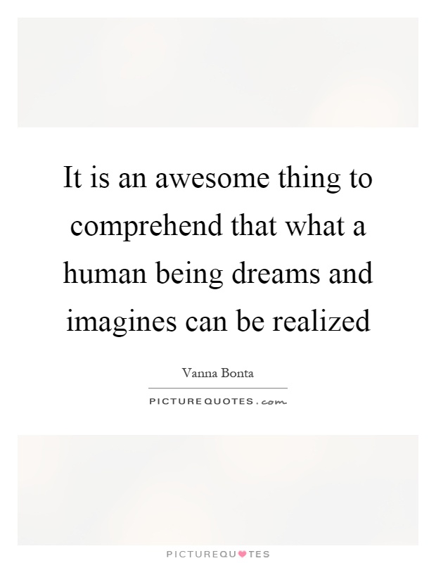 It is an awesome thing to comprehend that what a human being dreams and imagines can be realized Picture Quote #1