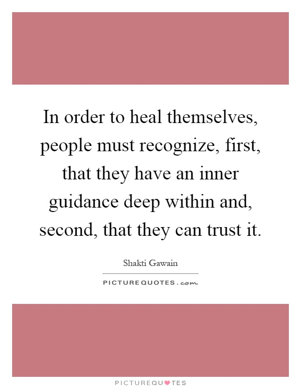 In order to heal themselves, people must recognize, first, that they have an inner guidance deep within and, second, that they can trust it Picture Quote #1