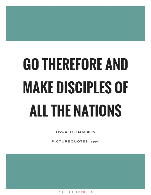 """go therefore and make disciples of all nations essay Some thoughts on """"go and make disciples of all nations"""" i find it interesting that these are among the last recorded words of jesus and therefore seem to."""