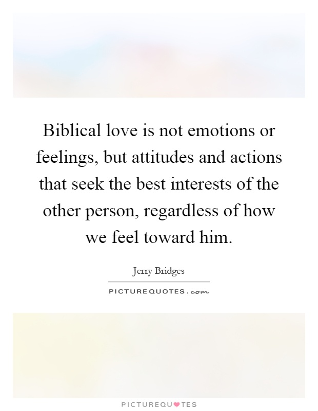 Biblical love is not emotions or feelings, but attitudes and ...