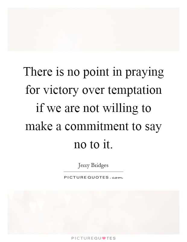 There is no point in praying for victory over temptation if we are not willing to make a commitment to say no to it Picture Quote #1