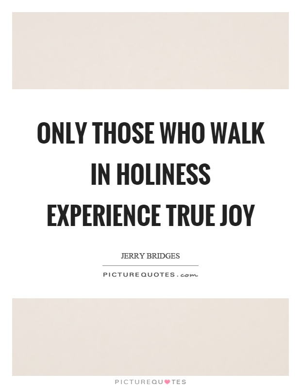 Only those who walk in holiness experience true joy Picture Quote #1
