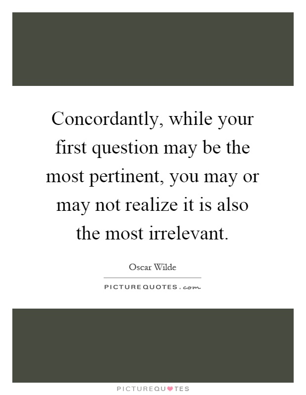 Concordantly, while your first question may be the most pertinent, you may or may not realize it is also the most irrelevant Picture Quote #1
