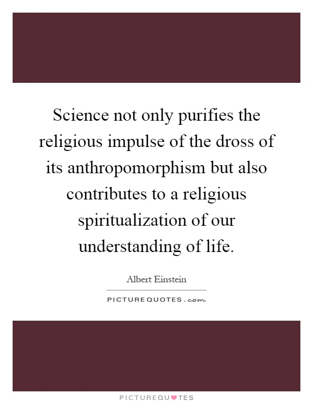 Science not only purifies the religious impulse of the dross of its anthropomorphism but also contributes to a religious spiritualization of our understanding of life Picture Quote #1