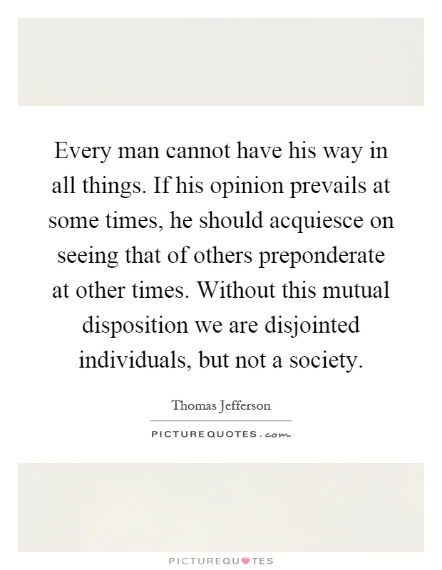 Every man cannot have his way in all things. If his opinion prevails at some times, he should acquiesce on seeing that of others preponderate at other times. Without this mutual disposition we are disjointed individuals, but not a society Picture Quote #1