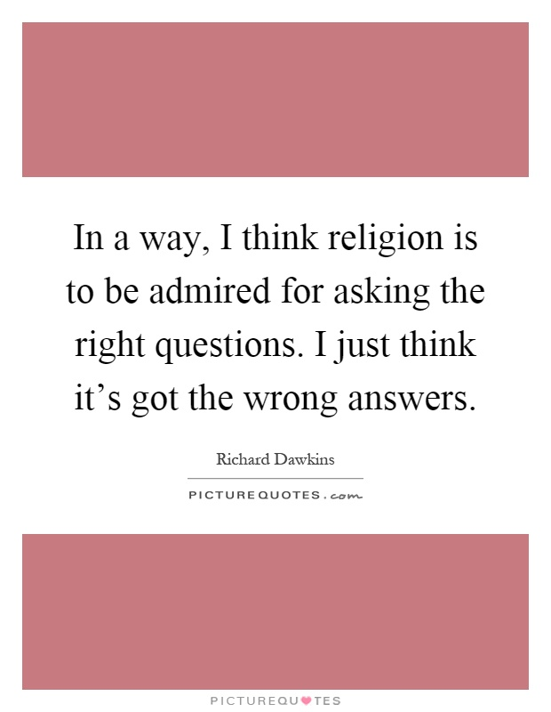 In a way, I think religion is to be admired for asking the right questions. I just think it's got the wrong answers Picture Quote #1