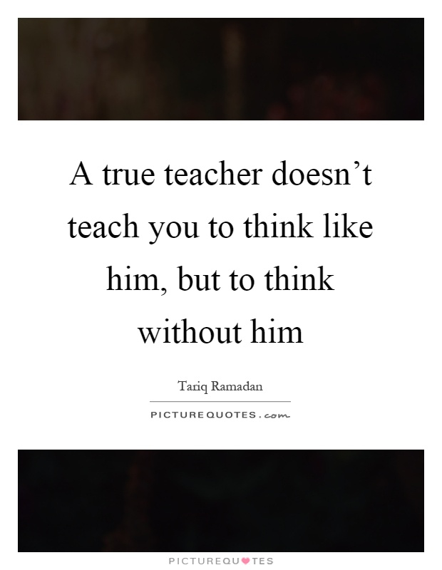 A true teacher doesn't teach you to think like him, but to think without him Picture Quote #1