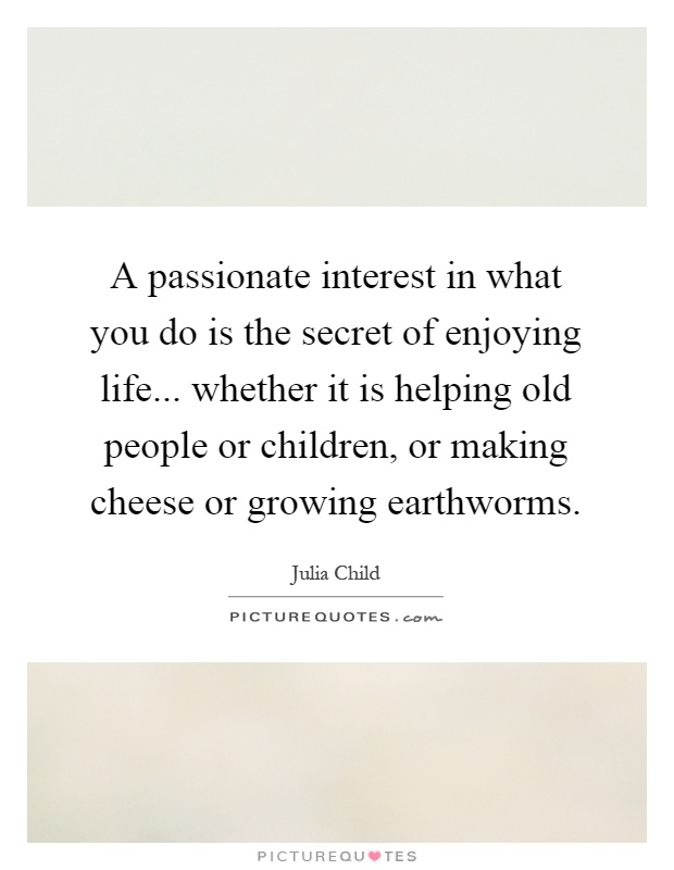 A passionate interest in what you do is the secret of enjoying life... whether it is helping old people or children, or making cheese or growing earthworms Picture Quote #1